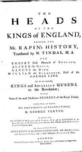 The Heads of the Kings of England,: Proper for Mr. Rapin's History, Translated by N. Tindal: Viz. Egbert First, Monarch of England, Alfred the Great, Canute the Dane, William the Conquerer, First of the Norman Line, and All the Succeeding Kings and Sovereign Queens to the Revolution; with Some of the Most Illustrious Princes of the Royal Family