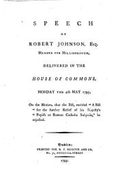 "Speech of Robert Johnson, Esq: Member for Hillsborough, Delivered in the House of Commons, Monday the 4th May 1795, on the Motion, that the Bill, Entitled ""A Bill for the Further Relief of His Majesty's Popish Or Roman Catholic Subjects,"" be Rejected"