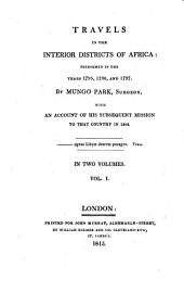 Travels in the interior districts of Africa: performed in the years 1795, 1796, and 1797 by Mungo Park ..., with an account of his susequent mission to that country in 1805 : in two volumes, Volume 1