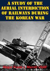 A Study Of The Aerial Interdiction of Railways During The Korean War