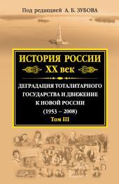 История России. XX век. Деградация тоталитарного государства и движение к новой России (1953—2008): Том 3