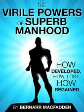 The Viril powers of superb manhood - how develop, how lost: how regained