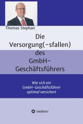 Die Versorgung(-sfallen) des GmbH-Geschäftsführer: Wie sich ein GmbH-Geschäftsführer optimal versichert