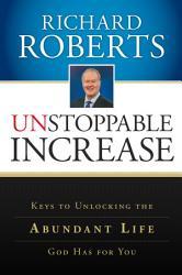 Unstoppable Increase  Keys to Unlocking The Abundant Life God Has for You PDF