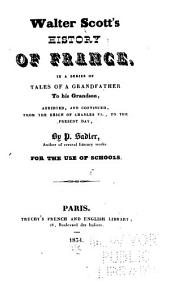 Walter Scott's History of France: In a Series of Tales of a Grandfather to His Grandson, Abridged, and Continued, from the Reign of Charles VI., to the Present Day