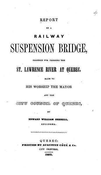Report On A Railway Suspension Bridge Proposed For Crossing The St Lawrence River At Quebec Made To His Worship The Mayor And The City Council Of Quebec