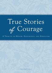 True Stories of Courage: A tribute in honor, endurance, and endeavor