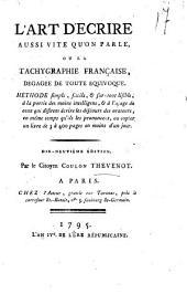 L'art d'ecrire aussi vite qu'on parle, ou La tachygraphie française, dégagée de toute équivoque. Méthode simple, facile, & sur-tout lisible, à la portée des moins intelligens, & à l'usage de ceux qui défirent écrire les discours des orateurs, en même temps qu'ils les prononcent, ou copier un livre de 3 à 400 pages en moins d'un jour. Par le citoyen Coulon Thevenot