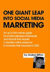 One Giant Leap Into Social Media Marketing: An Up To The Minute Guide For Small Businesses, Individuals, And Brands That Require A Durable Online Presence To Increase Their Exposure In 2012
