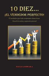 10 Diez... ¡EL VENDEDOR PERFECTO!: El vendedor que todo empresario desea tener. Manual de ventas y superación personal