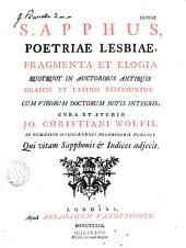 Sapphus, poetriae Lesbiae, fragmenta et elogia, quotquot in auctoribus antiquis Graecis et Latinis reperiuntur ... cura et studio Jo. Christiani Wolfii