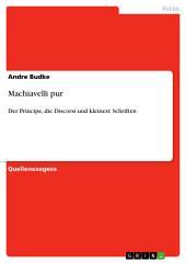 Machiavelli pur: Der Principe, die Discorsi und kleinere Schriften