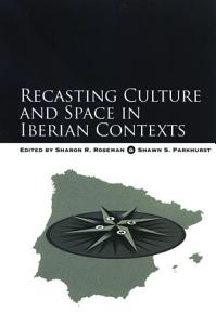 Recasting Culture and Space in Iberian Contexts PDF