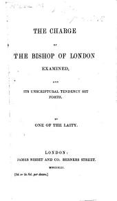 The Charge of the Bishop of London Examined, and Its Unscriptural Tendency Set Forth. By One of the Laity