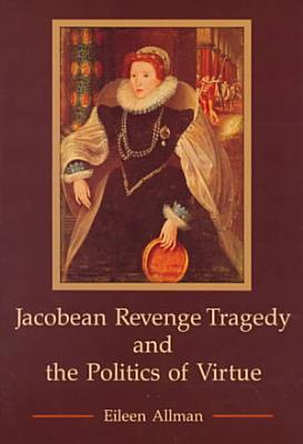 Jacobean Revenge Tragedy and the Politics of Virtue PDF