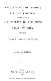 Chapters in the History of Popular Progress: Chiefly in Relation to the Freedom of the Press and Trial by Jury. 1660-1820. With an Application to Later Years