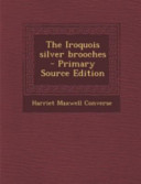 The Iroquois Silver Brooches - Primary Source Edition