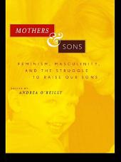 Mothers and Sons: Feminism, Masculinity, and the Struggle to Raise Our Sons