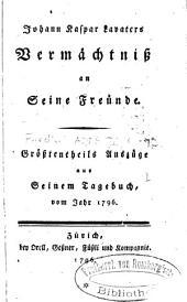 Johann Kaspar Lavaters Vermächtniss an seine Freünde: Grösstentheils Auszüge aus seinem Tagebuch vom Jahr 1796, Band 1