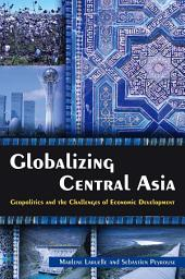 Globalizing Central Asia: Geopolitics and the Challenges of Economic Development