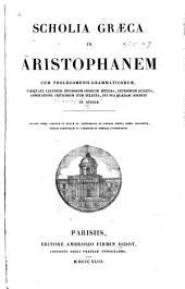 Scholia Graeca in Aristophanem: cum prolegomenis grammaticorum, varietate lectionis ... annotatione criticorum, item selecta