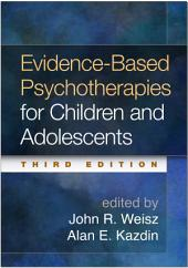 Evidence-Based Psychotherapies for Children and Adolescents, Third Edition: Edition 3
