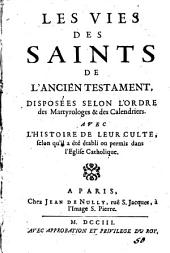 Les vies des saints de l'Ancien Testament, disposées selon l'ordre des martyrologes & des calendriers. Avec l'histoire de leur culte, selon qu'il a été établi ou permis dans l'eglise Catholique