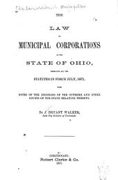 The Law of Municipal Corporations in the State of Ohio: Embracing All the Statutes in Force July, 1871, with Notes of the Decisions of the Supreme and Other Courts of the State Relating Thereto