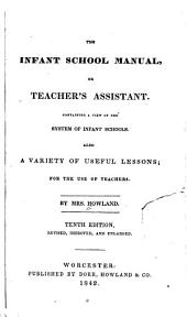 The Infant School Manual: Or Teacher's Assistant. Containing a View of the System of Infant Schools. Also a Variety of Useful Lessons; for the Use of Teachers