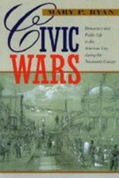 Civic Wars: Democracy and Public Life in the American City during the Nineteenth Century