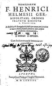 HOMILIARVM F. HENRICI HELMESII GERMIPOLITANI, ORDINIS FRATRVM MINORVM FRANCISCI, In Epistolas [et] Euangelia de sanctis per totum anni circulum ex meris diuinae scripturae sententiis miro artificio ac eruditione concinnatarum: Tomus Tertius. Cum Indice rerum & sententiarum copiosissimo, Volume 3
