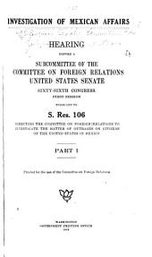 Investigation of Mexican Affairs: Hearing Before a Subcommittee of the Committee on Foreign Relations, United States Senate, Sixty-sixth Congress, First[-second] Session, Pursuant to S. Res. 106, Directing the Committee on Foreign Relations to Investigate the Matter of Outrages on Citizens of the United States in Mexico, Parts 1-10
