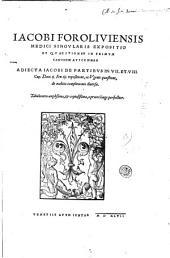 Iacobi Foroliuiensis medici singularis Expositio et quaestiones in primum canonem Auicennae. Adiecta Iacobi de Partibus in 7. et 8. Cap. Doct.ij. Fen.iij. expositione, ac Ugonis quæstione, de malitia complexionis diuersæ ..