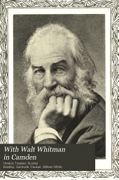With Walt Whitman in Camden: Volume 1