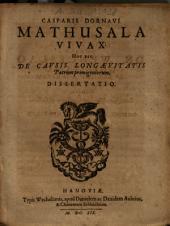 Casparis Dornavii Mathusala vivax: hoc est, de causis longaevitatis patrum primigeniorum dissertatio
