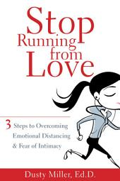 Stop Running from Love: Three Steps to Overcoming Emotional Distancing and Fear of Intimacy