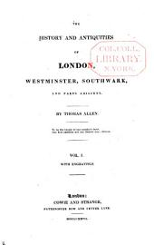 The History and Antiquities of London, Westminster, Southwark, and Parts Adjacent: Volume 1