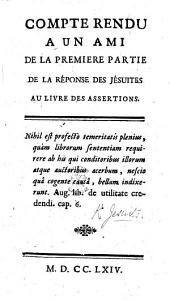 """Compte rendu à un ami de la première partie de la Réponse des Jésuites au livre des Assertions [i.e. """"Réponse [by - Sauvage, a Jesuit,] au livre"""" intitulé: 'Extraits des Assertions dangereuses ... que les ... Jésuites ont ... soutenues,' etc. [In two letters]."""