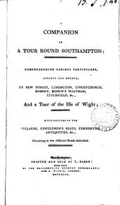 A Companion in a Tour Round Southampton; Comprehending Various Particulars, Ancient and Modern, of New Forest, ...