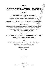 The Consolidated Laws of the State of New York: Prepared Pursuant to Laws 1904, Chapter 664, by the Board of Statutory Consolidation, Passed at the One Hundred and Thirty-second Session of the Legislature Begun January 6, 1909, and Ended April 30, 1909, in the City of Albany as Amended by the Legislature of 1909, Together with the Public Service Commissions Law and the Railroad Law, and Published by the State Under the Supervision of the Board Pursuant to Laws 1909, Volume 2