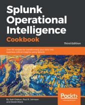 Splunk Operational Intelligence Cookbook: Over 80 recipes for transforming your data into business-critical insights using Splunk, 3rd Edition, Edition 3
