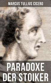 Cicero: Paradoxe der Stoiker: Philosophie, Ethik und Selbstdisziplin der Stoiker
