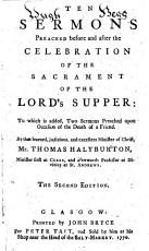 Ten sermons preached before and after the celebration of the sacrament of the Lord s Supper  to which is added  Two sermons preached upon occasion of the death of a friend     The second edition   The preface signed  Thomas Black   PDF