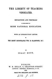 The Liberty of Teaching Vindicated: Reflections and Proposals on the Subject of Irish National Education ; with an Introd. Letter to the Right Honourable Wm. E. Gladstone, M.P.