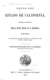 Leyes Del Estado de California, Decretadas Durante la Decima Cuarta Sesion de la Legislatura, 1863: Que Comenzó El Día Cinco de Enero, Y Concluyó El Lunez Veinte Y Siete de Abril