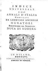 Annali d'Italia dal principio dell'era volgare sino all'anno 1749, compilati da Lodovico Antonio Muratori ... Tomo primo [- decimosesto]: Indice universale agli Annali d'Italia compilati da Lodovico Antonio Muratori ..