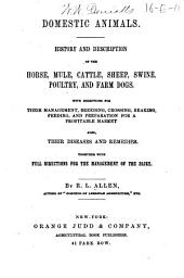 Domestic Animals: History and Description of the Horse, Mule, Cattle, Sheep, Swine, Poultry, and Farm Dogs. With Directions for Their Management, Breeding, Crossing, Rearing, Feeding, and Preparation for a Profitable Market. Also, Their Diseases and Remedies Together with Full Directions for the Management of the Diary