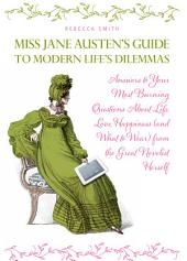Miss Jane Austen's Guide to Modern Life's Dilemmas: Answers to Your Most Burning Questions About Life, Love, Happiness (and What to Wear) from the Great Jane Austen Herself