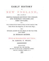 Early History of New England: Being a Relation of Hostile Passages Between the Indians and European Voyagers and First Settlers : and a Full Narrative of Hostilities, to the Close of the War with the Pequots, in the Year 1637 : Also a Detailed Account of the Origin of the War with King Philip