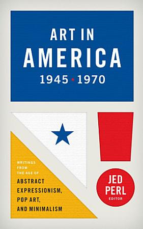 Art in America 1945 1970  Writings from the Age of Abstract Expressionism  Pop A PDF